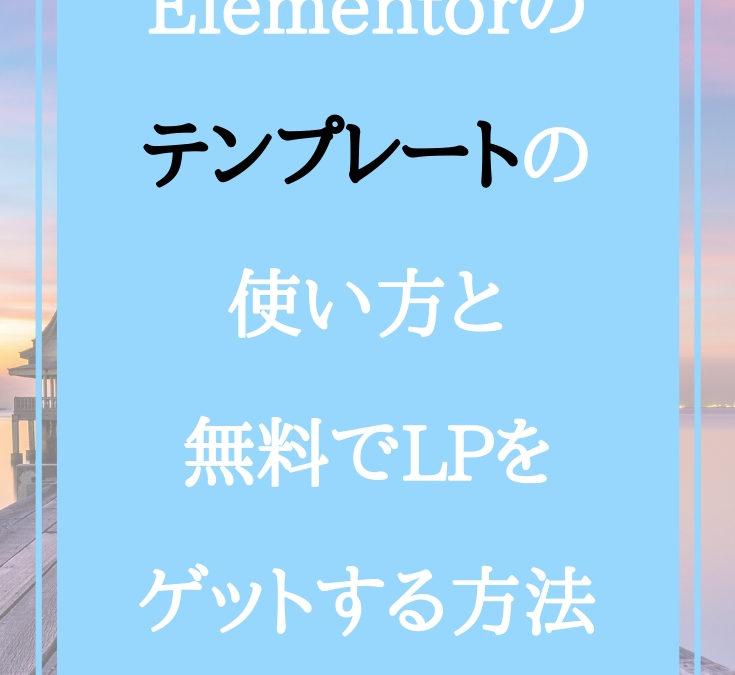 Elementorのテンプレートの使い方と無料でLPをゲットする方法