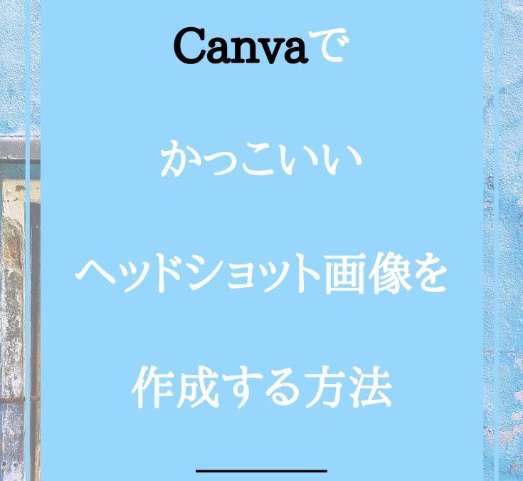 Canvaでかっこいいヘッドショット画像を作成する方法