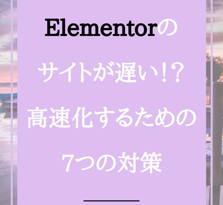 Elementorが重くてサイトが遅い!?高速化するための7つの対策