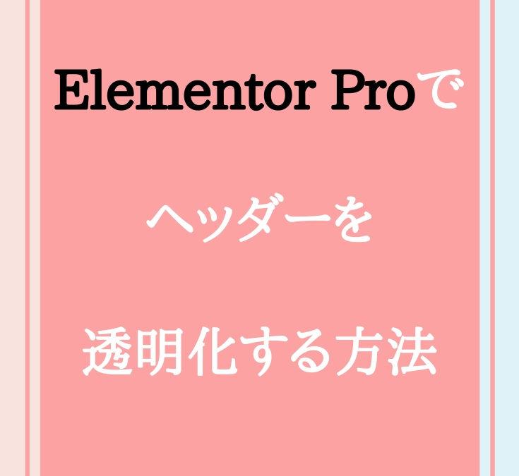 Elementor Proでヘッダーを透明化する方法