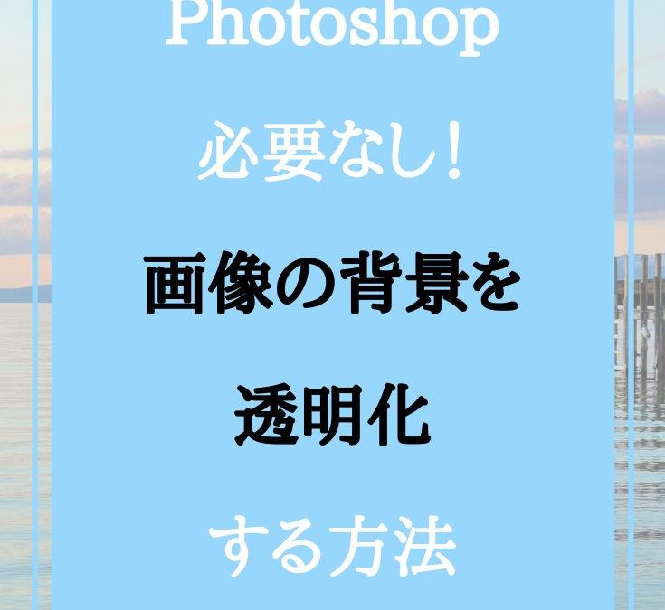 Photoshopは必要なし!画像の背景を透明化する方法