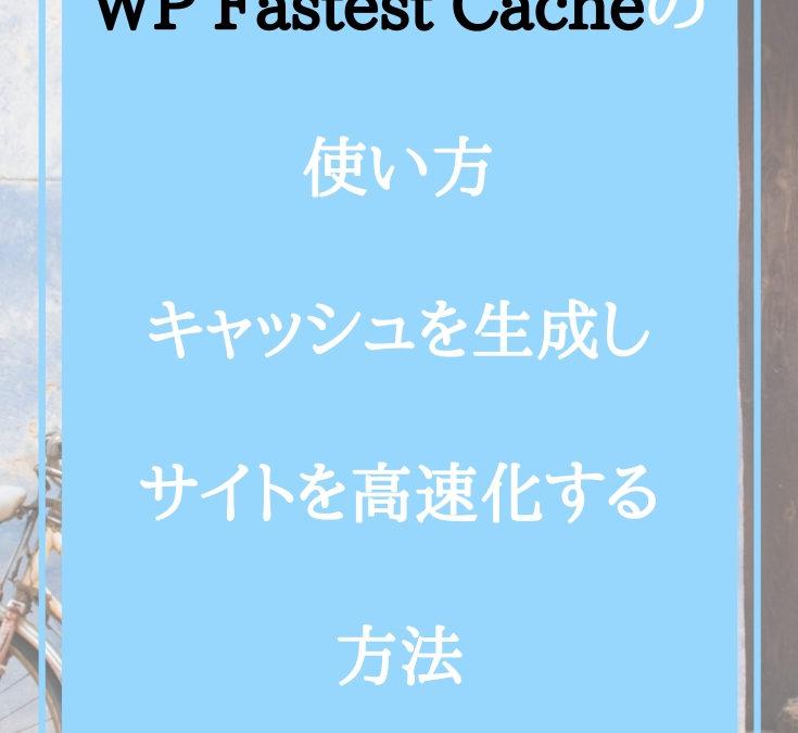 WP Fastest Cacheの使い方:キャッシュを生成しサイトを高速化する方法