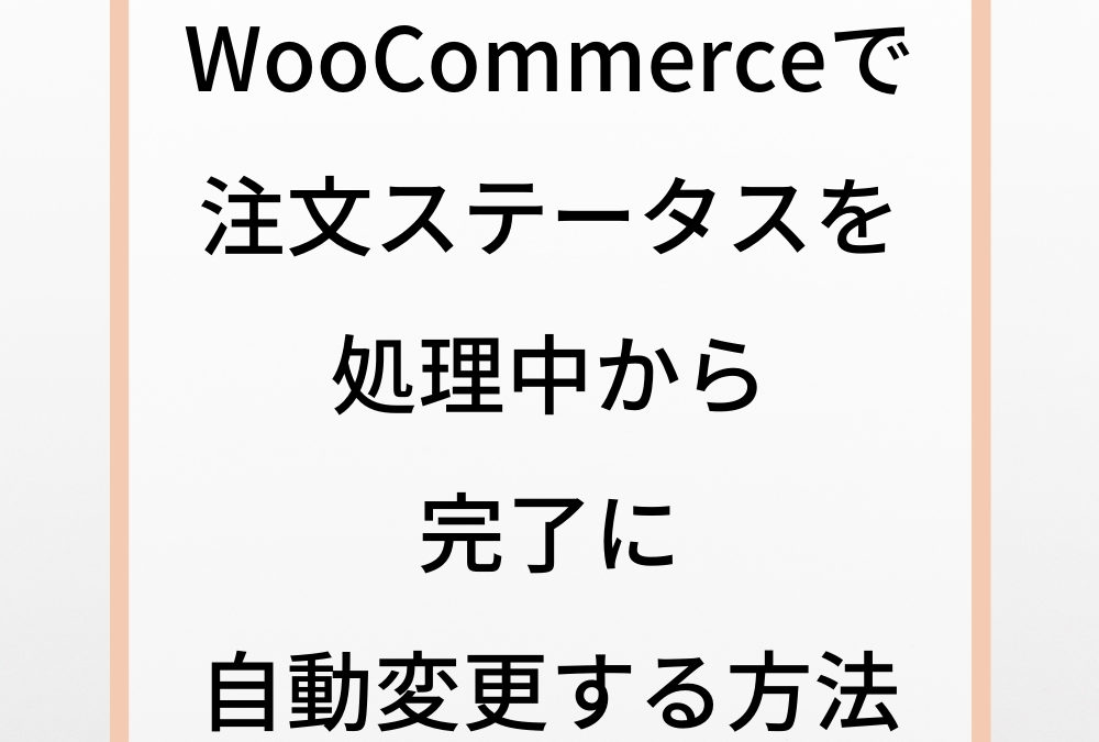 WooCommerceで注文ステータスを処理中から完了に自動変更する方法